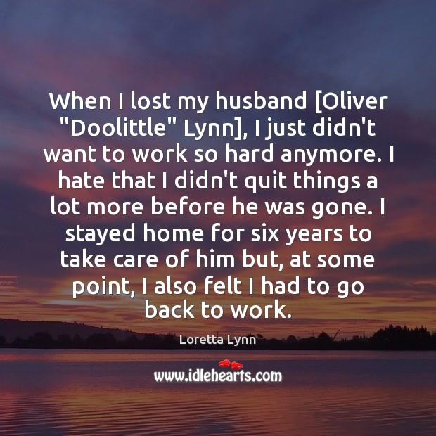 "When I lost my husband [Oliver ""Doolittle"" Lynn], I just didn't want Loretta Lynn Picture Quote"