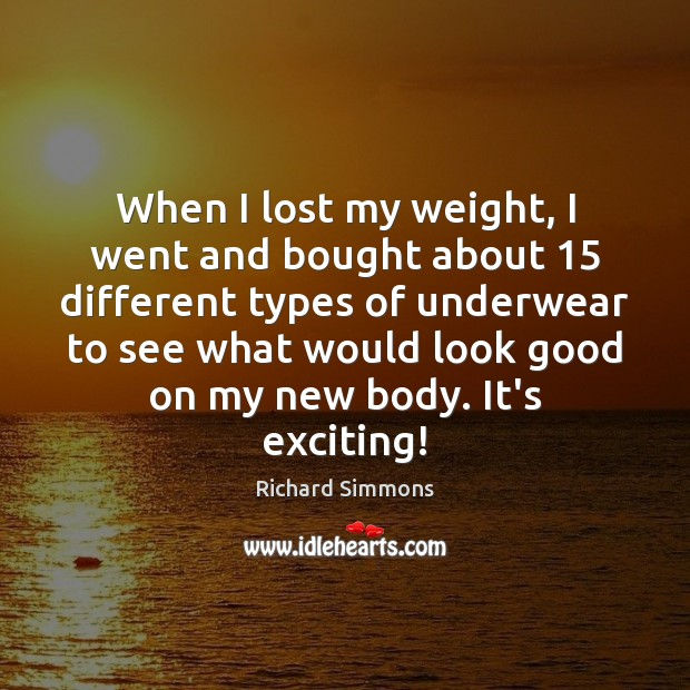 When I lost my weight, I went and bought about 15 different types Richard Simmons Picture Quote