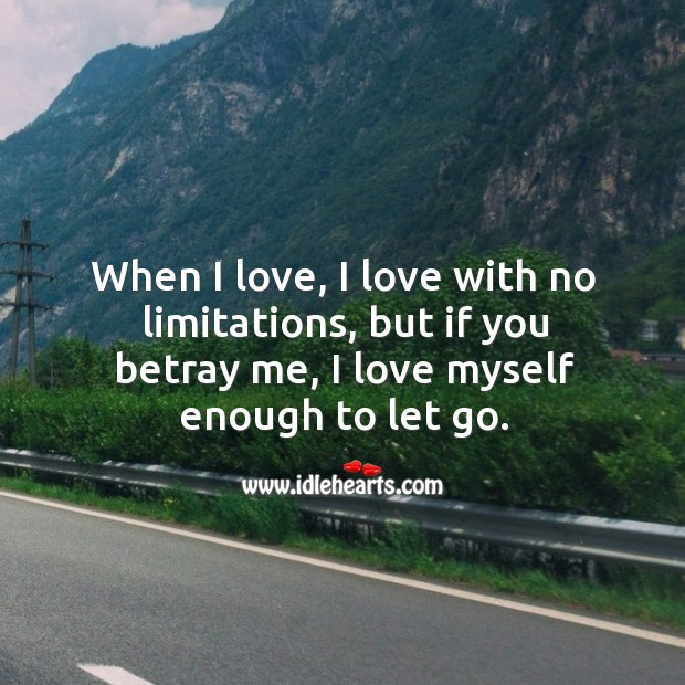 Image, When I love, I love with no limitations, but if you betray me, I love myself enough to let go.
