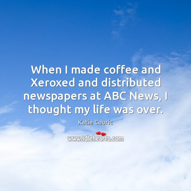 When I made coffee and Xeroxed and distributed newspapers at ABC News, Katie Couric Picture Quote