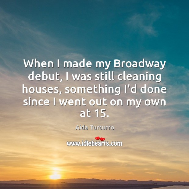 When I made my Broadway debut, I was still cleaning houses, something Aida Turturro Picture Quote