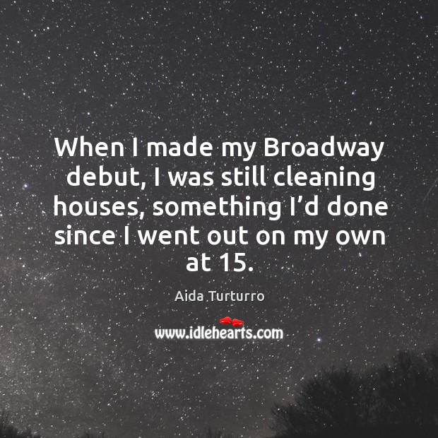 When I made my broadway debut, I was still cleaning houses, something I'd done since I went out on my own at 15. Aida Turturro Picture Quote