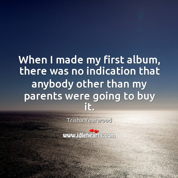 When I made my first album, there was no indication that anybody other than my parents were going to buy it. Image