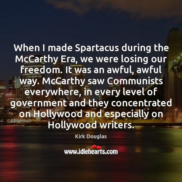 When I made Spartacus during the McCarthy Era, we were losing our Kirk Douglas Picture Quote