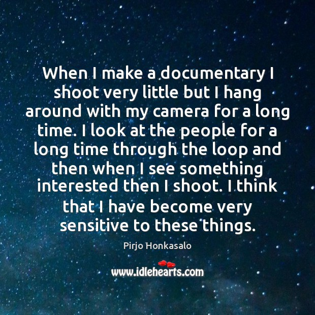 When I make a documentary I shoot very little but I hang Pirjo Honkasalo Picture Quote