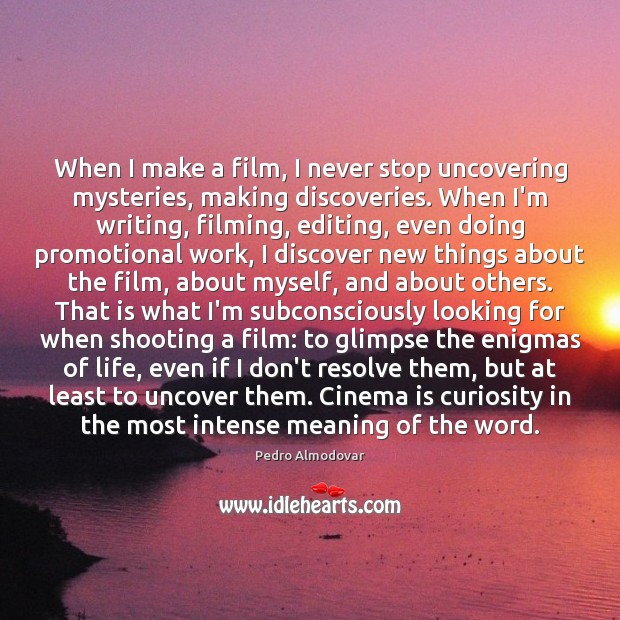 When I make a film, I never stop uncovering mysteries, making discoveries. Image