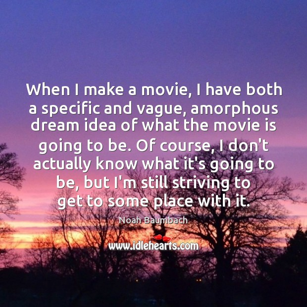 When I make a movie, I have both a specific and vague, Noah Baumbach Picture Quote