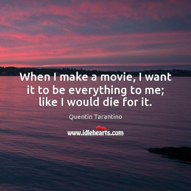When I make a movie, I want it to be everything to me; like I would die for it. Quentin Tarantino Picture Quote