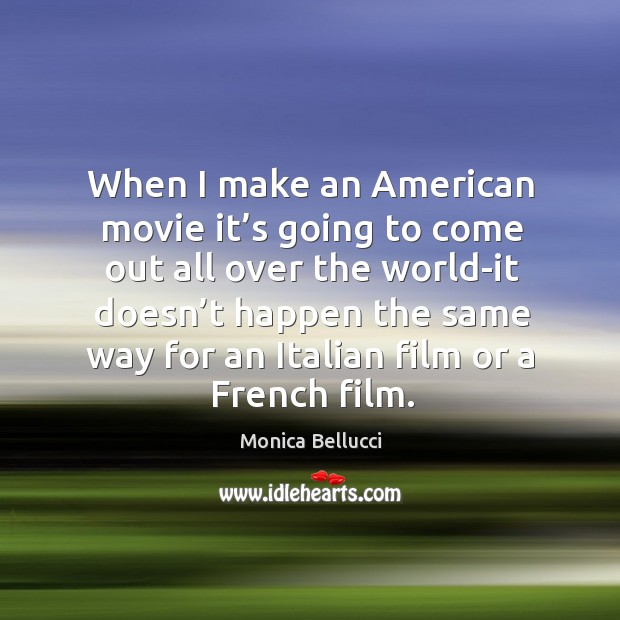 When I make an american movie it's going to come out all over Monica Bellucci Picture Quote