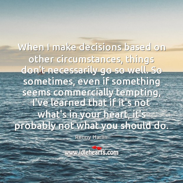 When I make decisions based on other circumstances, things don't necessarily go Renny Harlin Picture Quote