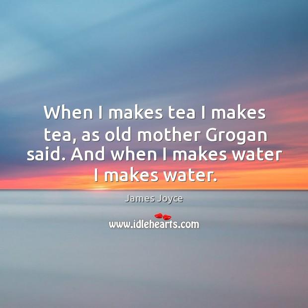 When I makes tea I makes tea, as old mother grogan said. And when I makes water I makes water. Image