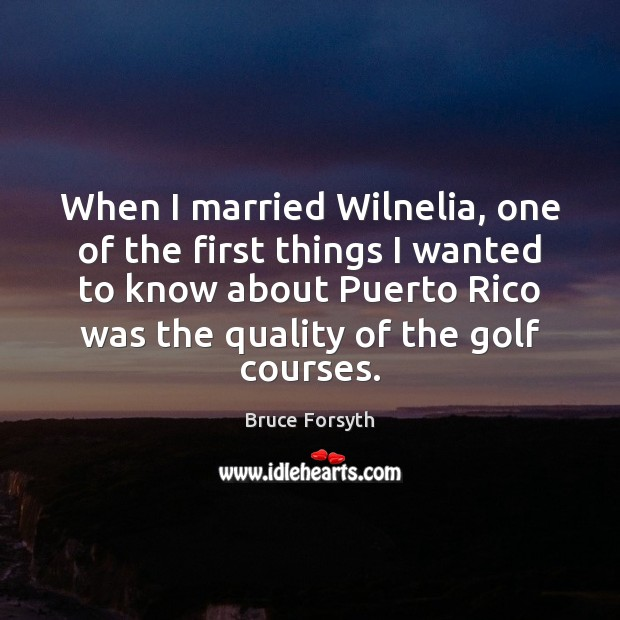 When I married Wilnelia, one of the first things I wanted to Bruce Forsyth Picture Quote
