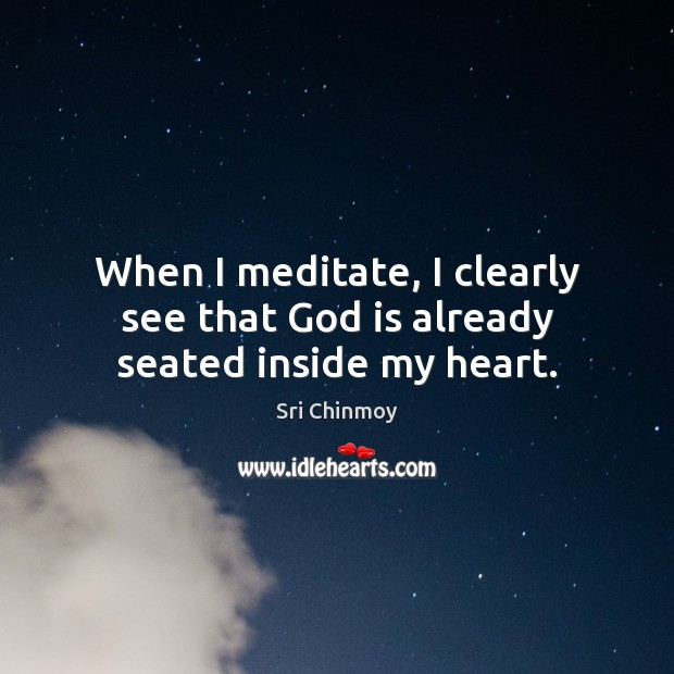 When I meditate, I clearly see that God is already seated inside my heart. Sri Chinmoy Picture Quote