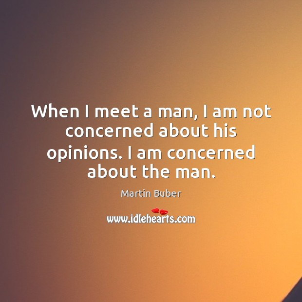 When I meet a man, I am not concerned about his opinions. I am concerned about the man. Martin Buber Picture Quote