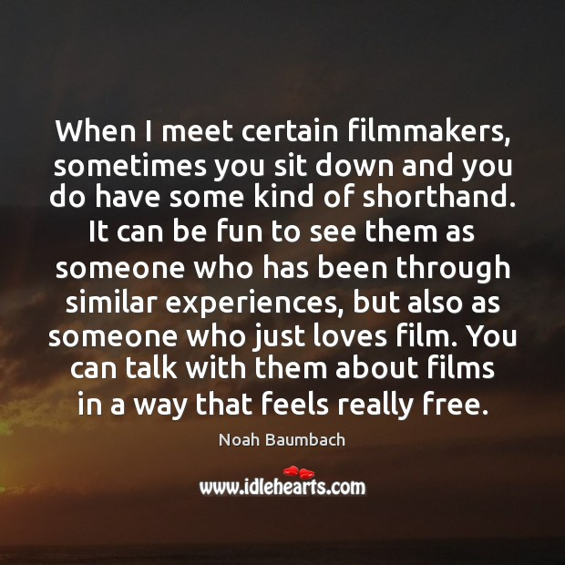 When I meet certain filmmakers, sometimes you sit down and you do Image