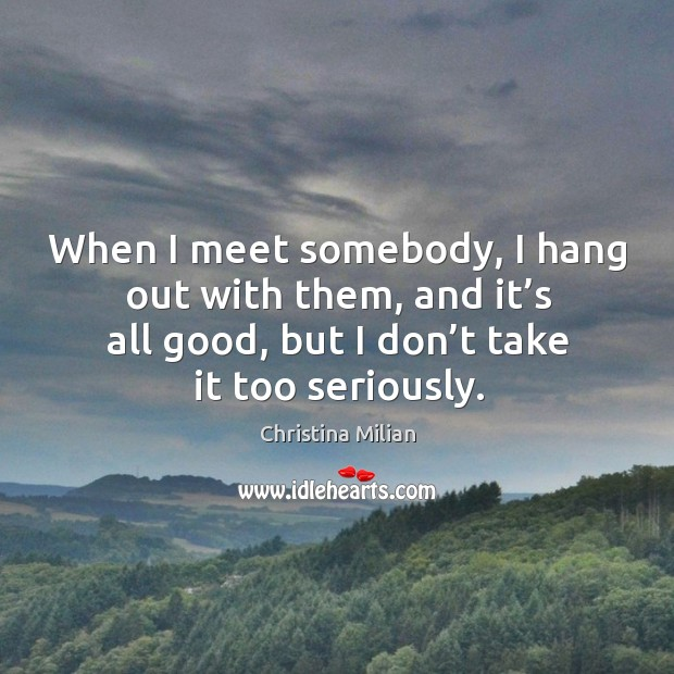 When I meet somebody, I hang out with them, and it's all good, but I don't take it too seriously. Image