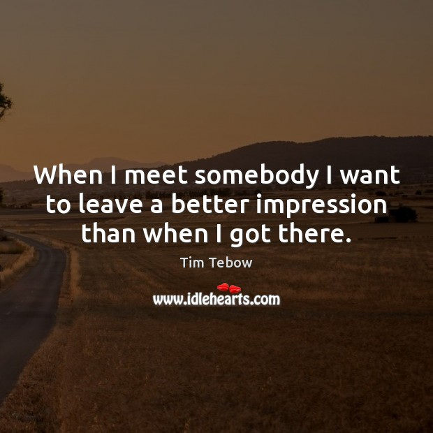 When I meet somebody I want to leave a better impression than when I got there. Tim Tebow Picture Quote