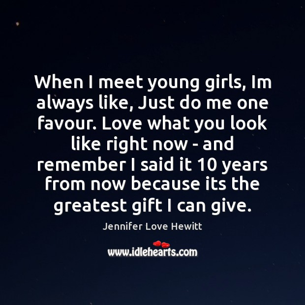 When I meet young girls, Im always like, Just do me one Jennifer Love Hewitt Picture Quote