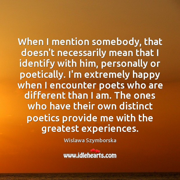 When I mention somebody, that doesn't necessarily mean that I identify with Wislawa Szymborska Picture Quote