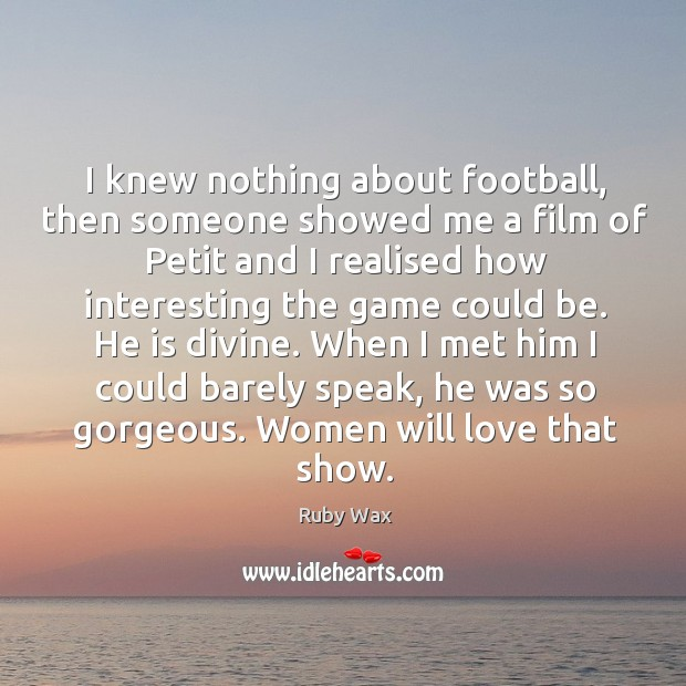When I met him I could barely speak, he was so gorgeous. Women will love that show. Ruby Wax Picture Quote