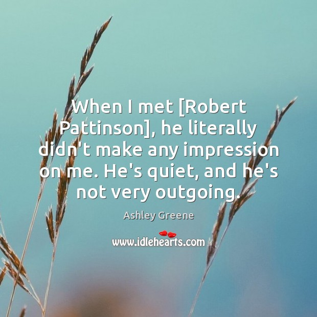 When I met [Robert Pattinson], he literally didn't make any impression on Ashley Greene Picture Quote