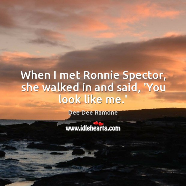 When I met Ronnie Spector, she walked in and said, 'You look like me.' Image