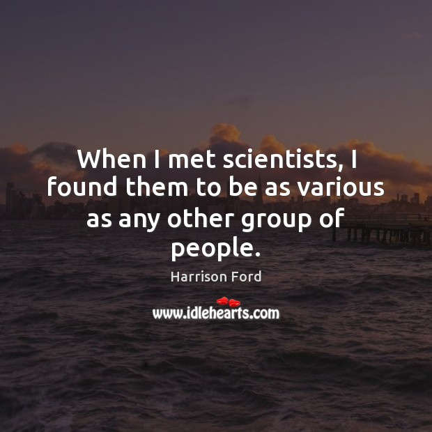 Image, When I met scientists, I found them to be as various as any other group of people.
