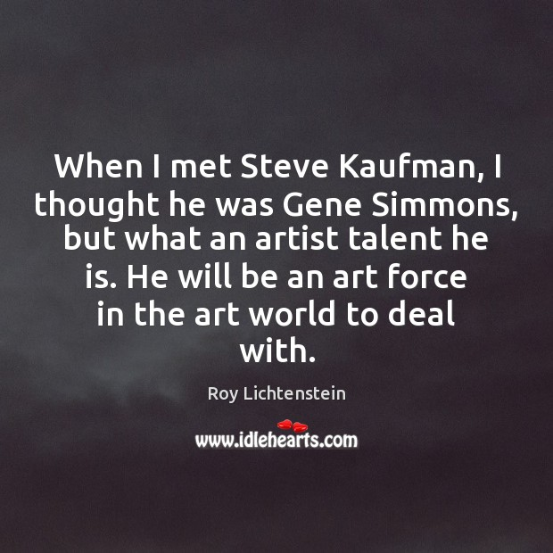 When I met Steve Kaufman, I thought he was Gene Simmons, but Roy Lichtenstein Picture Quote