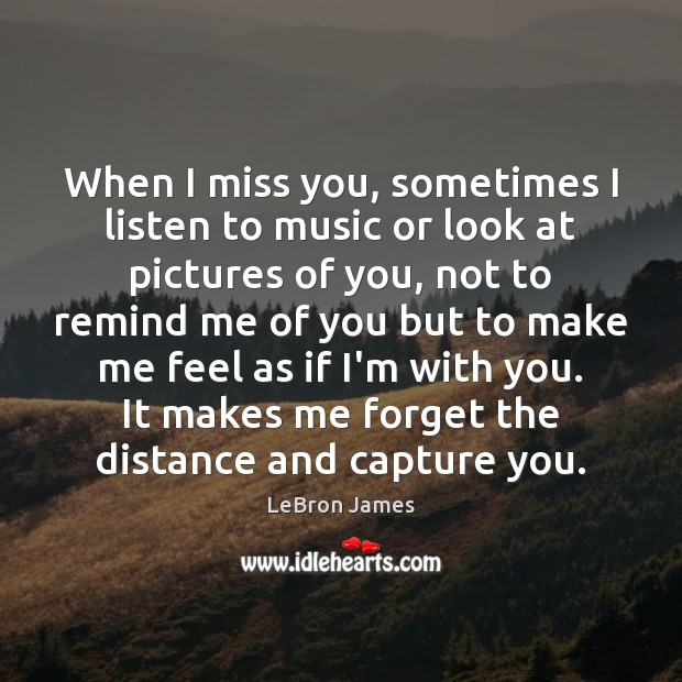 When I Miss You Sometimes I Listen To Music Or Look At