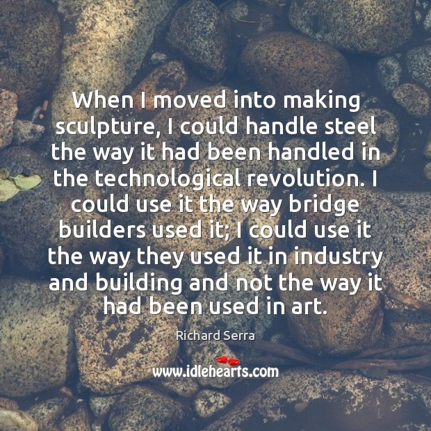 When I moved into making sculpture, I could handle steel the way Richard Serra Picture Quote