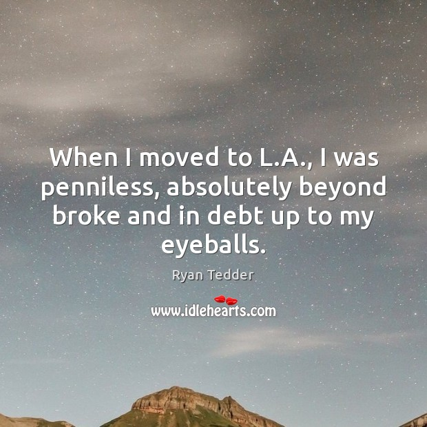 When I moved to L.A., I was penniless, absolutely beyond broke Ryan Tedder Picture Quote