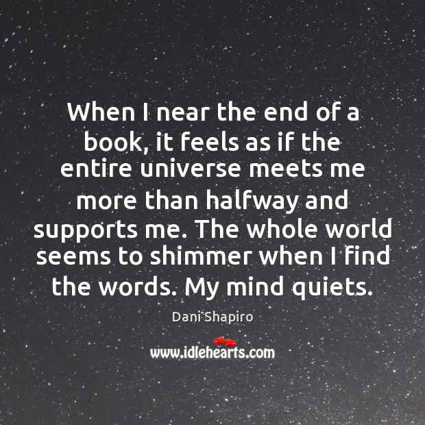 When I near the end of a book, it feels as if Dani Shapiro Picture Quote