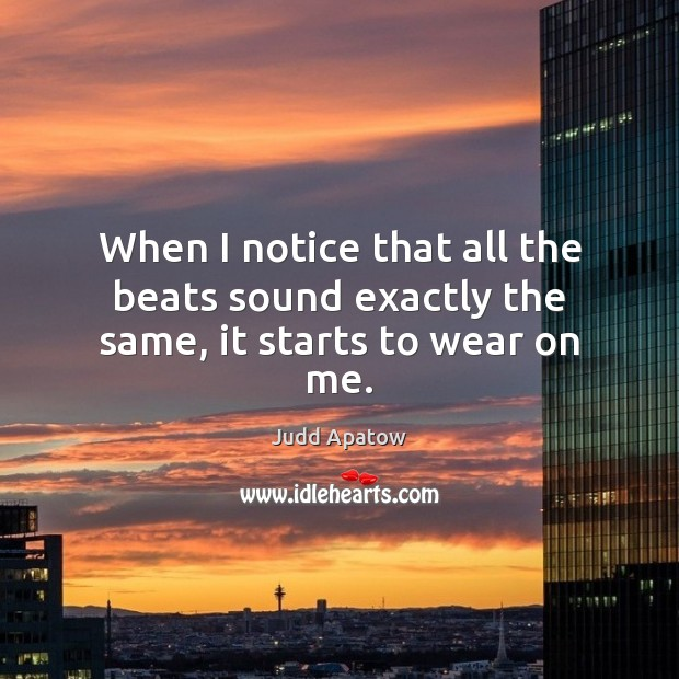 Judd Apatow Picture Quote image saying: When I notice that all the beats sound exactly the same, it starts to wear on me.