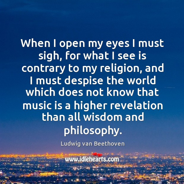 When I open my eyes I must sigh, for what I see Image