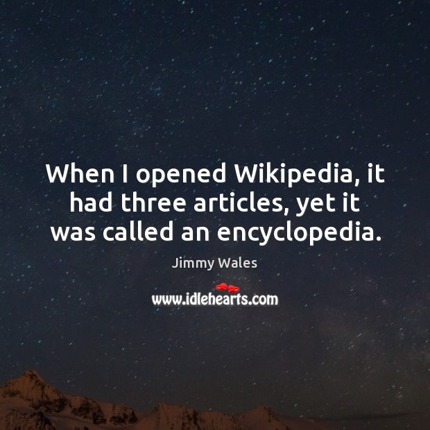 When I opened Wikipedia, it had three articles, yet it was called an encyclopedia. Jimmy Wales Picture Quote