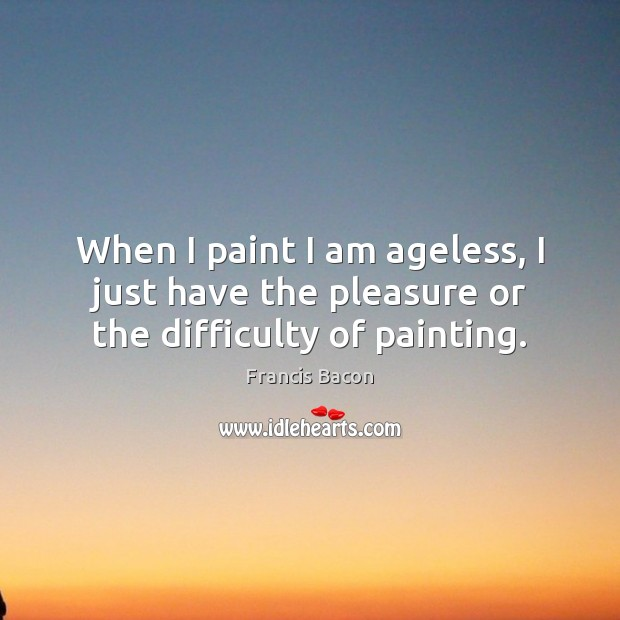 When I paint I am ageless, I just have the pleasure or the difficulty of painting. Francis Bacon Picture Quote