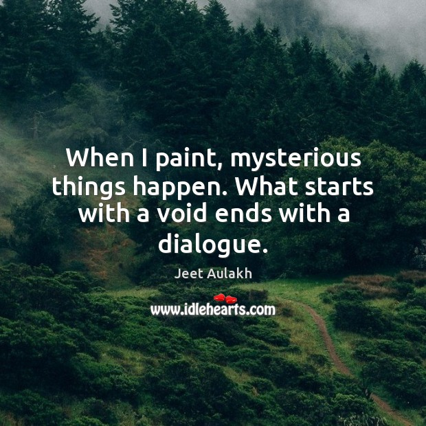 When I paint, mysterious things happen. What starts with a void ends with a dialogue. Image