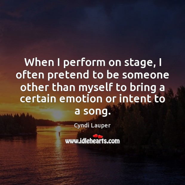 When I perform on stage, I often pretend to be someone other Cyndi Lauper Picture Quote