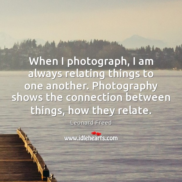 When I photograph, I am always relating things to one another. Photography Leonard Freed Picture Quote