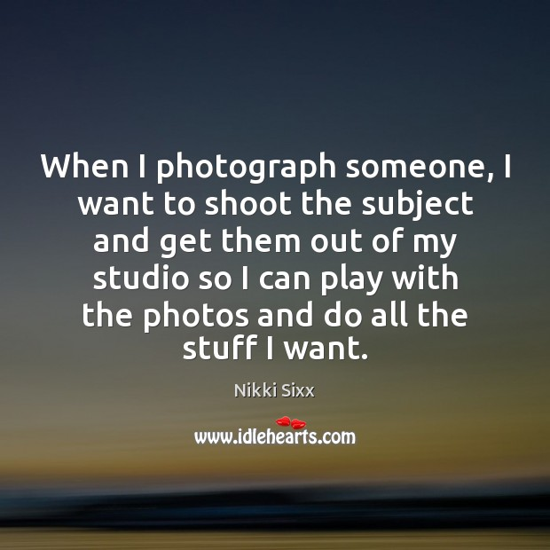 When I photograph someone, I want to shoot the subject and get Nikki Sixx Picture Quote