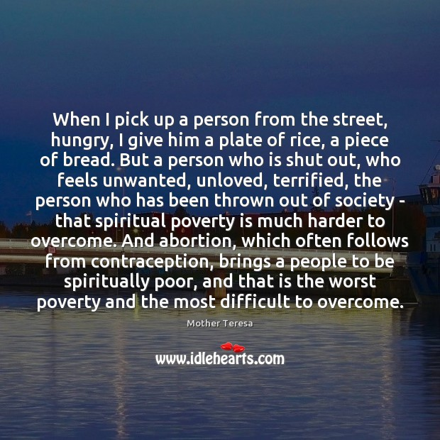 When I pick up a person from the street, hungry, I give Poverty Quotes Image