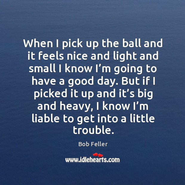 When I pick up the ball and it feels nice and light and small I know I'm going to have a good day. Image