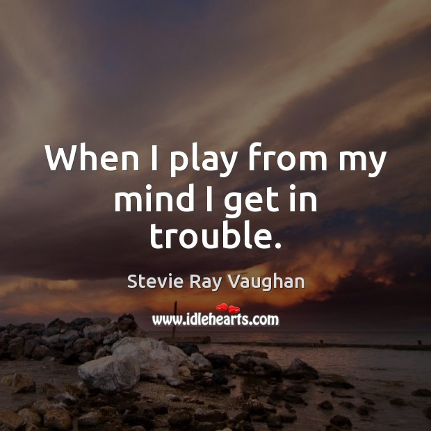 Image, When I play from my mind I get in trouble.