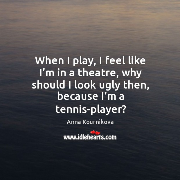 When I play, I feel like I'm in a theatre, why should I look ugly then, because I'm a tennis-player? Anna Kournikova Picture Quote