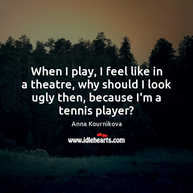 When I play, I feel like in a theatre, why should I Anna Kournikova Picture Quote