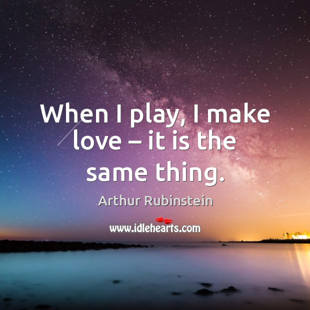 When I play, I make love – it is the same thing. Arthur Rubinstein Picture Quote