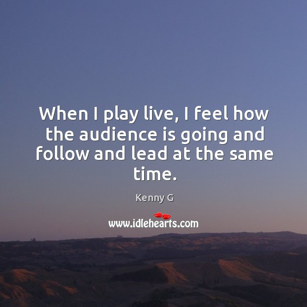 When I play live, I feel how the audience is going and follow and lead at the same time. Image