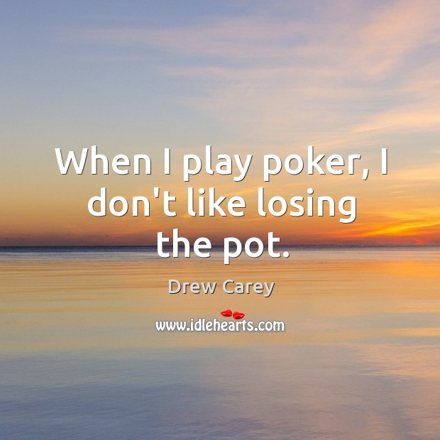 Image, When I play poker, I don't like losing the pot.