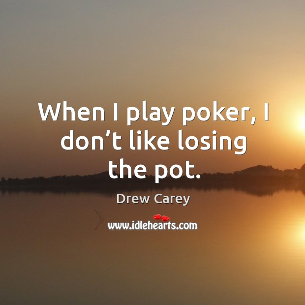 When I play poker, I don't like losing the pot. Image