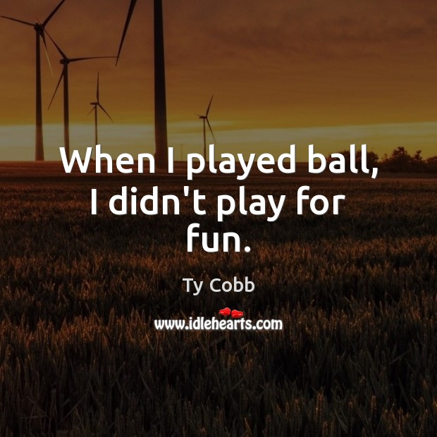 Image, When I played ball, I didn't play for fun.